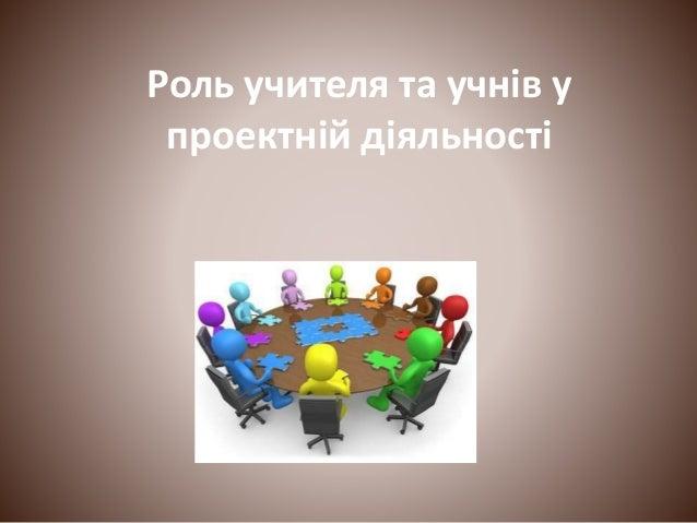 Роль учителя та учнів у проектній діяльності