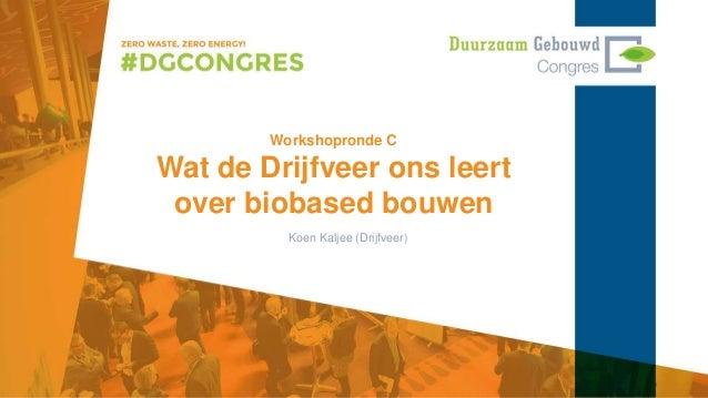 Workshopronde C Wat de Drijfveer ons leert over biobased bouwen Koen Kaljee (Drijfveer)