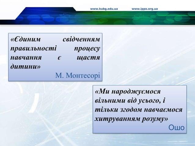 www.kubg.edu.ua www.ippo.org.ua «Єдиним свідченням правильності процесу навчання є щастя дитини» М. Монтесорі «Ми народжує...