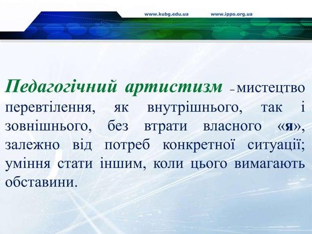 www.kubg.edu.ua www.ippo.org.ua Педагогічний артистизм – мистецтво перевтілення, як внутрішнього, так і зовнішнього, без в...