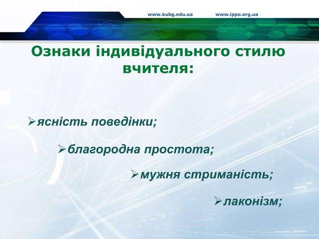 Ознаки індивідуального стилю вчителя: www.kubg.edu.ua www.ippo.org.ua ясність поведінки; мужня стриманість; благородна ...