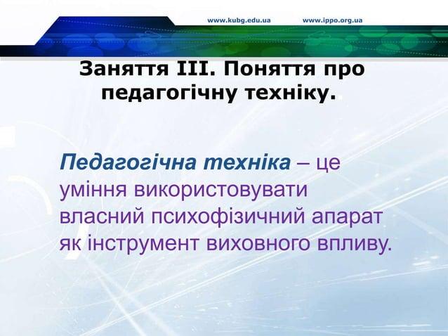 Заняття ІІІ. Поняття про педагогічну техніку.. www.kubg.edu.ua www.ippo.org.ua Педагогічна техніка – це уміння використову...
