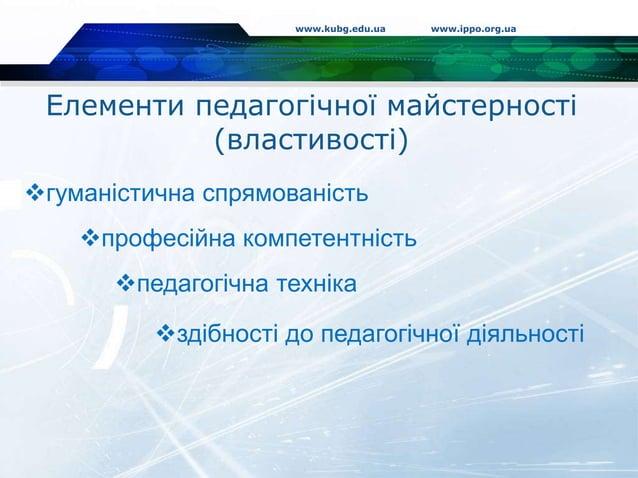 Елементи педагогічної майстерності (властивості) www.kubg.edu.ua www.ippo.org.ua гуманістична спрямованість професійна к...