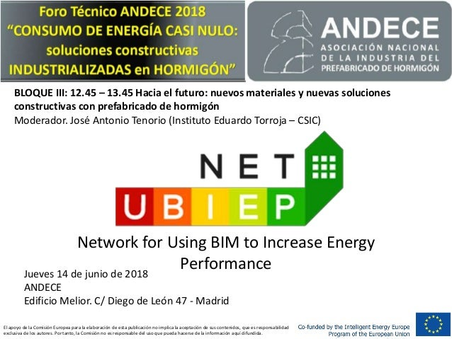 Network for Using BIM to Increase Energy PerformanceJueves 14 de junio de 2018 ANDECE Edificio Melior. C/ Diego de León 47...