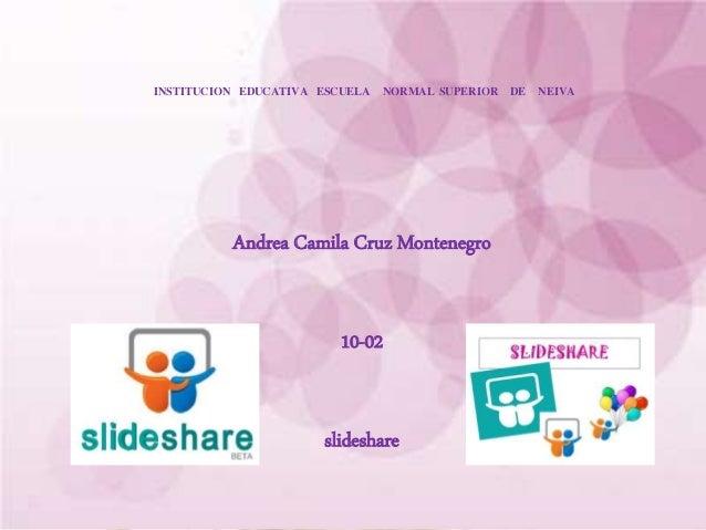 INSTITUCION EDUCATIVA ESCUELA NORMAL SUPERIOR DE NEIVA Andrea Camila Cruz Montenegro 10-02 slideshare