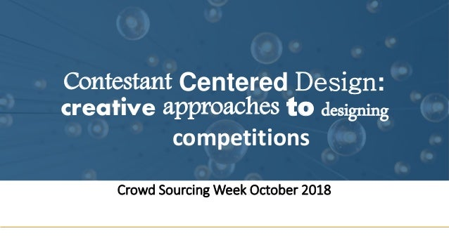 Contestant Centered Design: creative approaches to designing competitions Crowd Sourcing Week October 2018