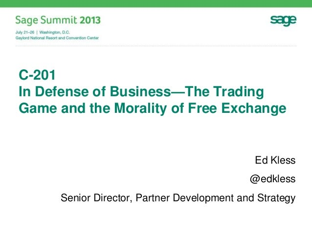 C-201 In Defense of Business—The Trading Game and the Morality of Free Exchange Ed Kless @edkless Senior Director, Partner...
