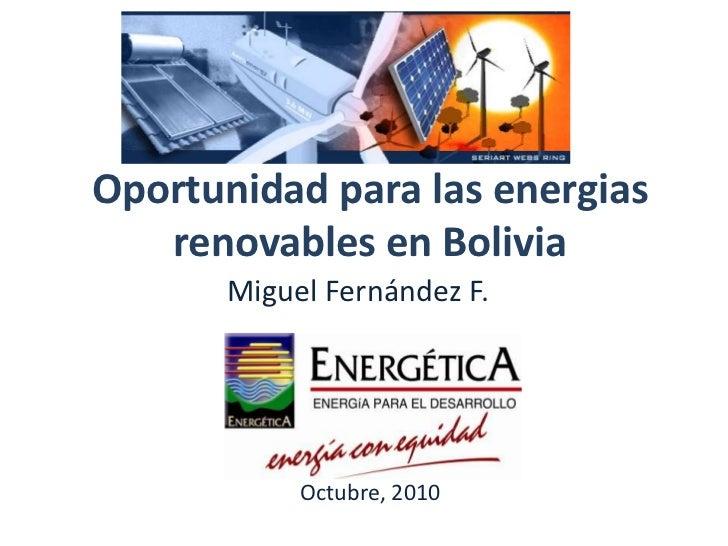 Oportunidad para las energias renovables en Bolivia<br />Miguel Fernández F.<br />Octubre,2010<br />
