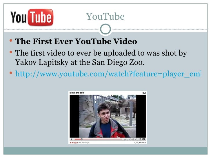 YouTube The First Ever YouTube Video The first video to ever be uploaded to was shot by  Yakov Lapitsky at the San Diego...
