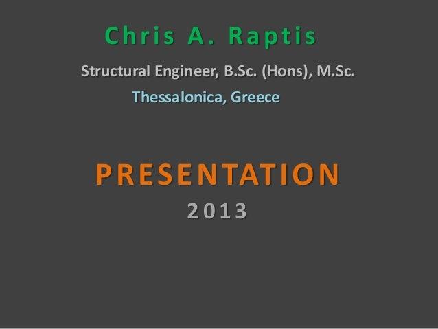 Chris A. RaptisStructural Engineer, B.Sc. (Hons), M.Sc.       Thessalonica, Greece P R E S E N TAT I O N               2013