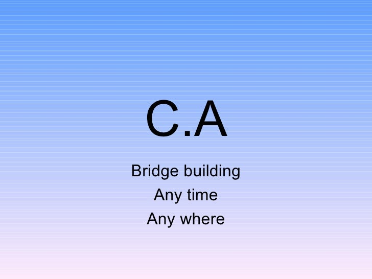 C.A Bridge building Any time Any where
