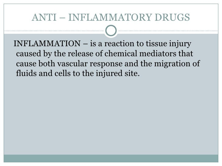 ANTI – INFLAMMATORY DRUGS <ul><li>INFLAMMATION – is a reaction to tissue injury caused by the release of chemical mediator...