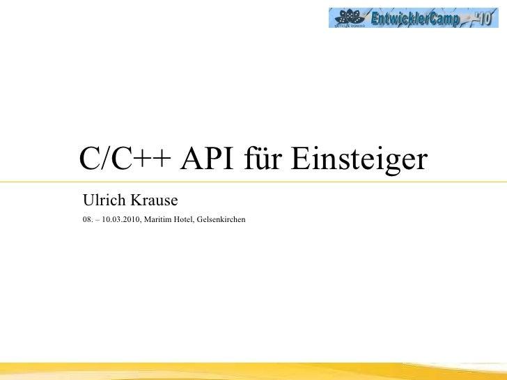 C/C++ API für Einsteiger Ulrich Krause   08. – 10.03.2010, Maritim Hotel, Gelsenkirchen