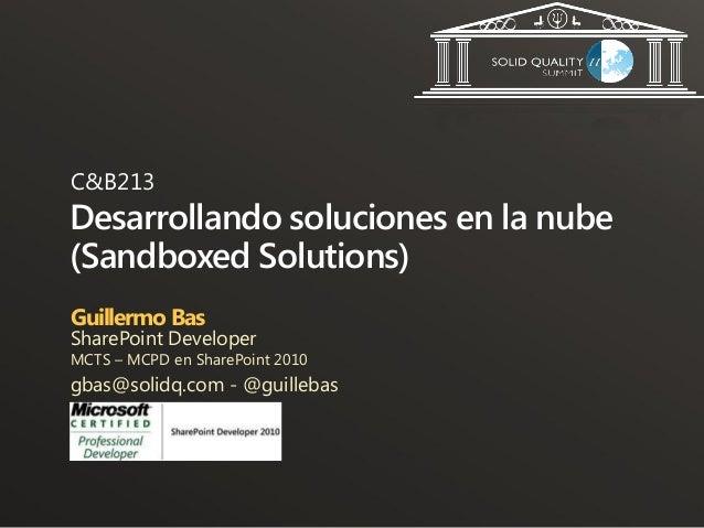 C&B213Desarrollando soluciones en la nube(Sandboxed Solutions)Guillermo BasSharePoint DeveloperMCTS – MCPD en SharePoint 2...