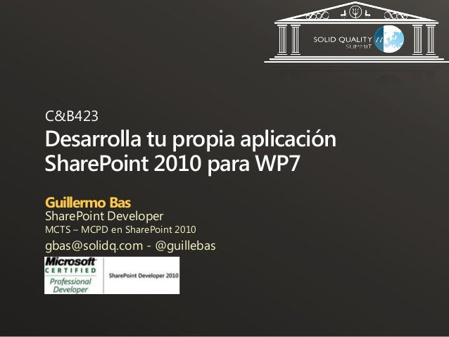 C&B423Desarrolla tu propia aplicaciónSharePoint 2010 para WP7Guillermo BasSharePoint DeveloperMCTS – MCPD en SharePoint 20...