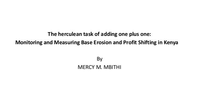 The herculean task of adding one plus one: Monitoring and Measuring Base Erosion and Profit Shifting in Kenya By MERCY M. ...
