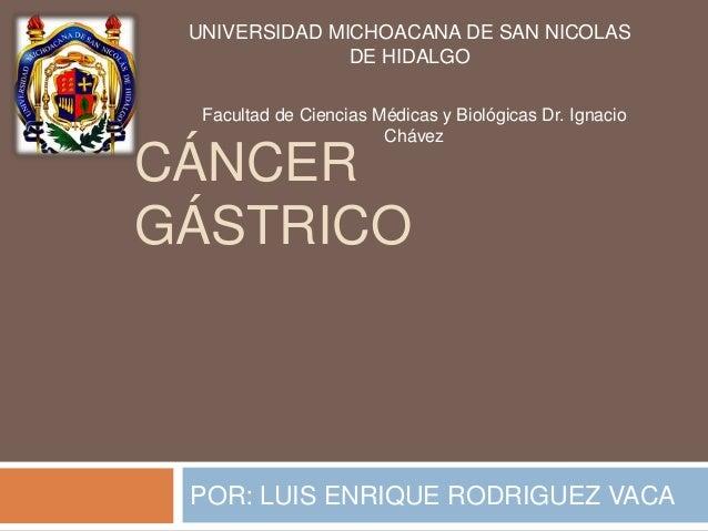 UNIVERSIDAD MICHOACANA DE SAN NICOLAS DE HIDALGO Facultad de Ciencias Médicas y Biológicas Dr. Ignacio Chávez  CÁNCER GÁST...