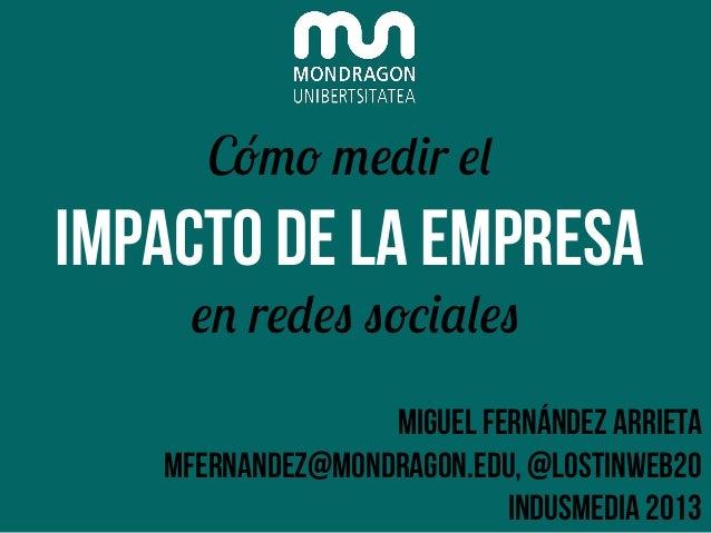 Cómo medir el  IMPACTO DE LA EMPRESA en redes sociales  Miguel Fernández arrieta mfernandez@mondragon.edu, @lostinweb20 In...