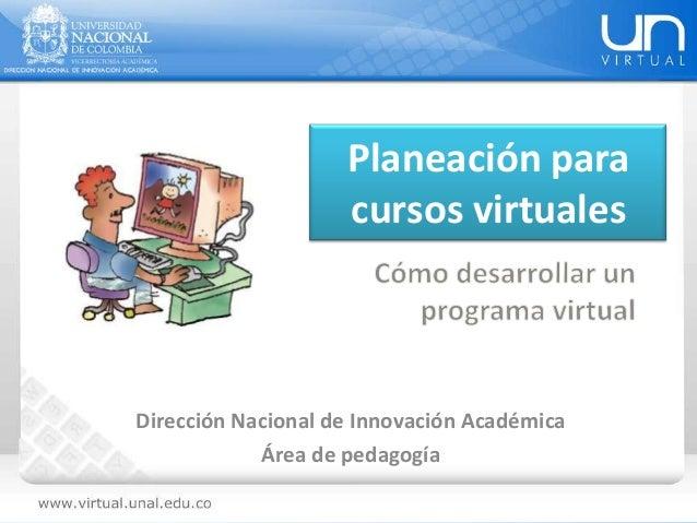 Planeación para cursos virtuales Dirección Nacional de Innovación Académica Área de pedagogía