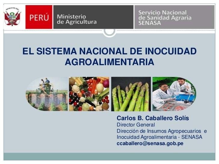 EL SISTEMA NACIONAL DE INOCUIDAD AGROALIMENTARIA<br />Carlos B. Caballero Solís<br />Director General<br />Dirección de In...