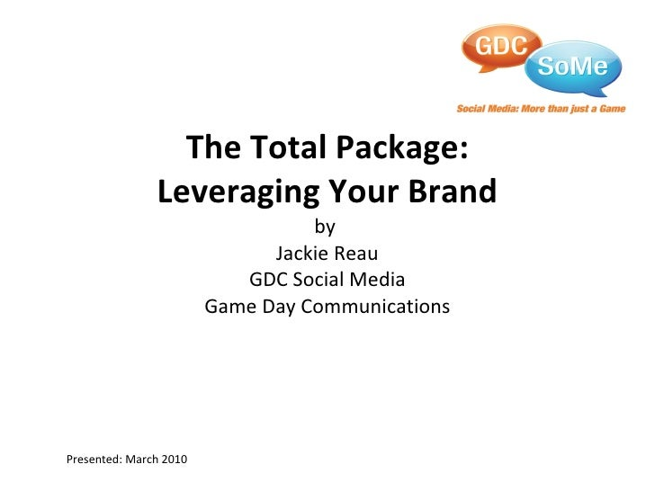 The Total Package: Leveraging Your Brand by  Jackie Reau GDC Social Media Game Day Communications Presented: March 2010