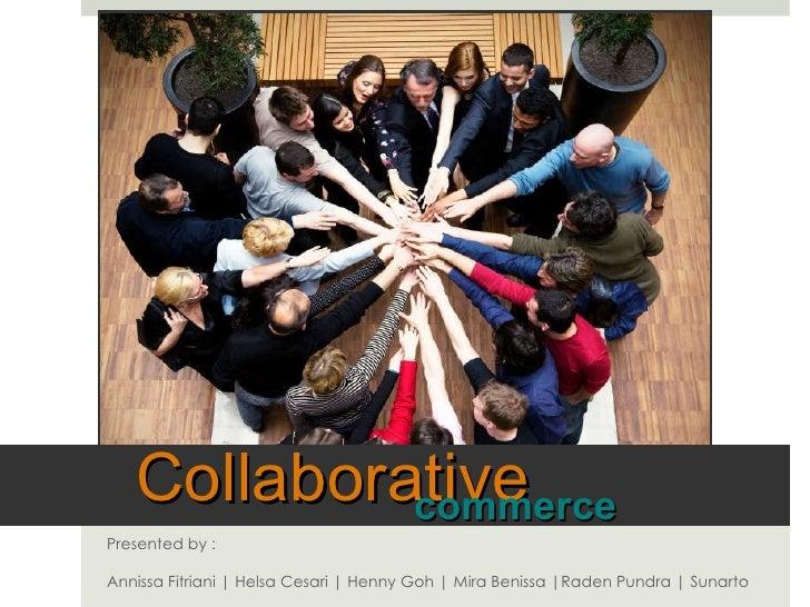 Presented by :  Annissa Fitriani | Helsa Cesari | Henny Goh | Mira Benissa |Raden Pundra | Sunarto Collaborative commerce