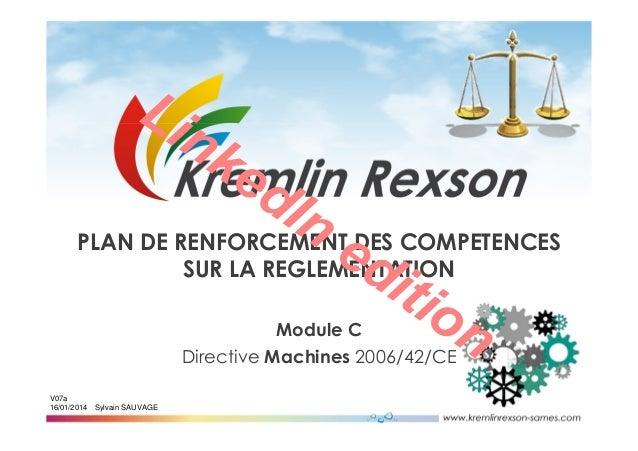 Sylvain SAUVAGE V07a 16/01/2014 Module C Directive Machines 2006/42/CE PLAN DE RENFORCEMENT DES COMPETENCES SUR LA REGLEME...