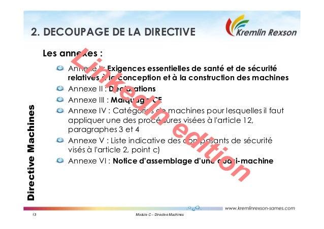 13 Module C – Directive Machines DirectiveMachines2. DECOUPAGE DE LA DIRECTIVE Les annexes : Annexe I : Exigences essentie...