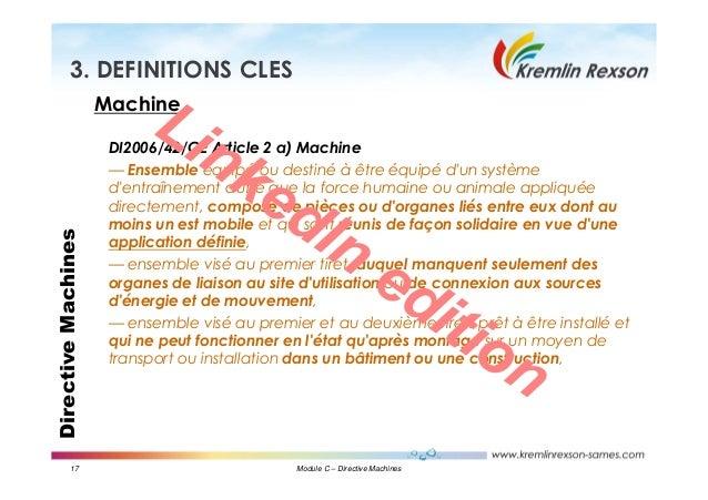 17 Module C – Directive Machines DirectiveMachines3. DEFINITIONS CLES Machine DI2006/42/CE Article 2 a) Machine — Ensemble...
