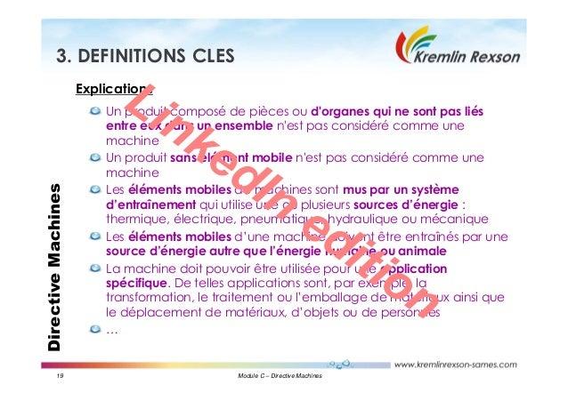 19 Module C – Directive Machines DirectiveMachines3. DEFINITIONS CLES Explications Un produit composé de pièces ou d'organ...
