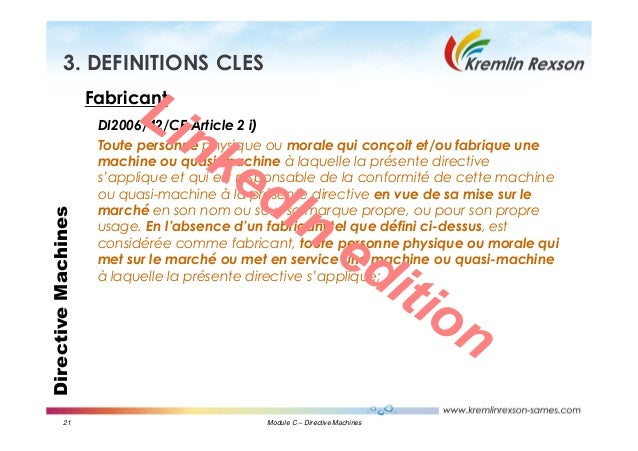 21 Module C – Directive Machines DirectiveMachines3. DEFINITIONS CLES Fabricant DI2006/42/CE Article 2 i) Toute personne p...