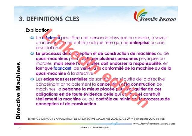 22 Module C – Directive Machines DirectiveMachines3. DEFINITIONS CLES Explications Un fabricant peut être une personne phy...