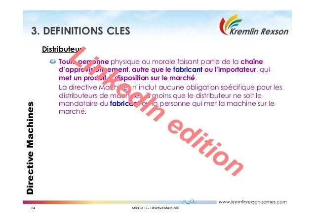 24 Module C – Directive Machines DirectiveMachines3. DEFINITIONS CLES Distributeur Toute personne physique ou morale faisa...