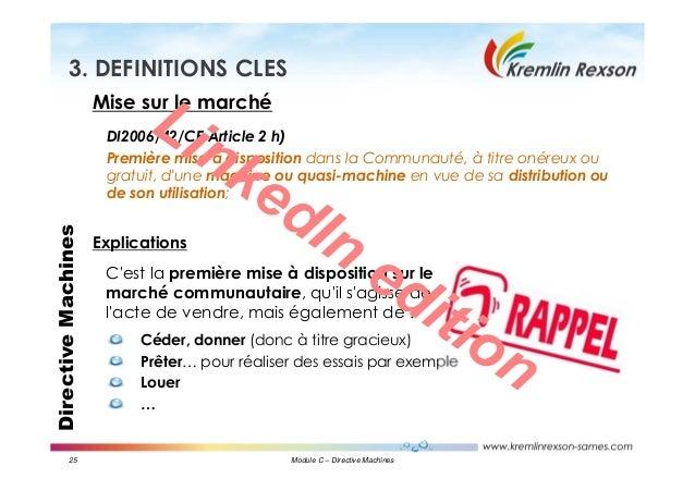 25 Module C – Directive Machines DirectiveMachines3. DEFINITIONS CLES Mise sur le marché DI2006/42/CE Article 2 h) Premièr...