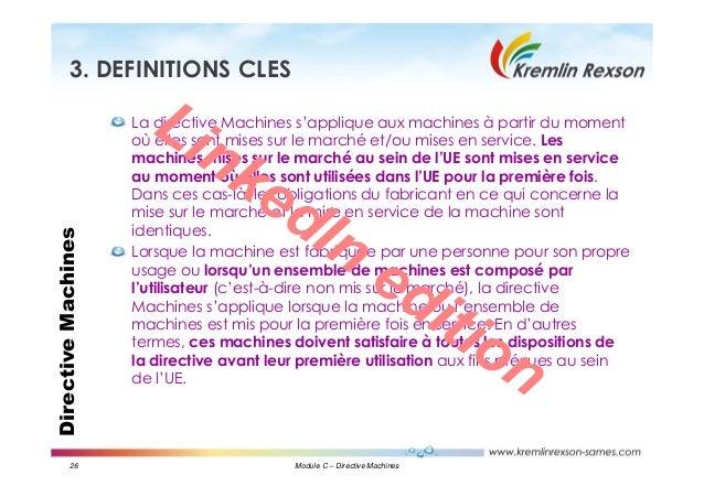 26 Module C – Directive Machines DirectiveMachines3. DEFINITIONS CLES La directive Machines s'applique aux machines à part...