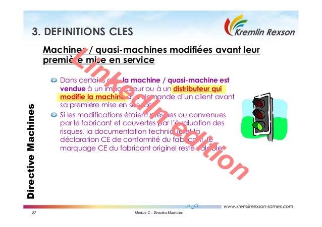 27 Module C – Directive Machines DirectiveMachines3. DEFINITIONS CLES Machines / quasi-machines modifiées avant leur premi...