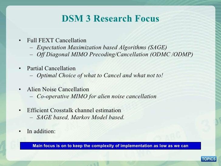 DSM 3 Research Focus <ul><li>Full FEXT Cancellation </li></ul><ul><ul><li>Expectation Maximization based Algorithms (SAGE)...