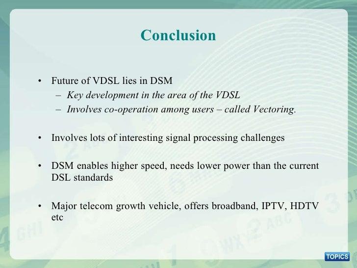 Conclusion <ul><li>Future of VDSL lies in DSM </li></ul><ul><ul><li>Key development in the area of the VDSL </li></ul></ul...