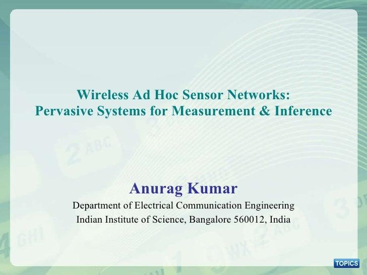 Wireless Ad Hoc Sensor Networks: Pervasive Systems for Measurement & Inference <ul><li>Anurag Kumar </li></ul><ul><li>Depa...