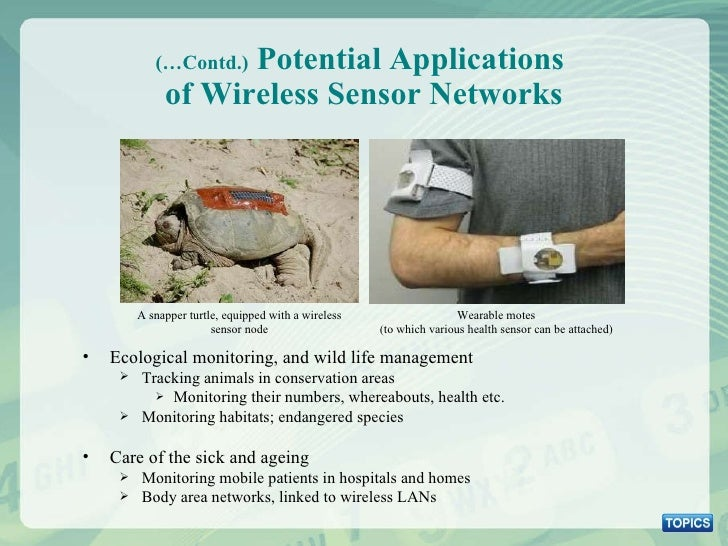 (…Contd.)  Potential Applications  of Wireless Sensor Networks <ul><li>Ecological monitoring, and wild life management </l...