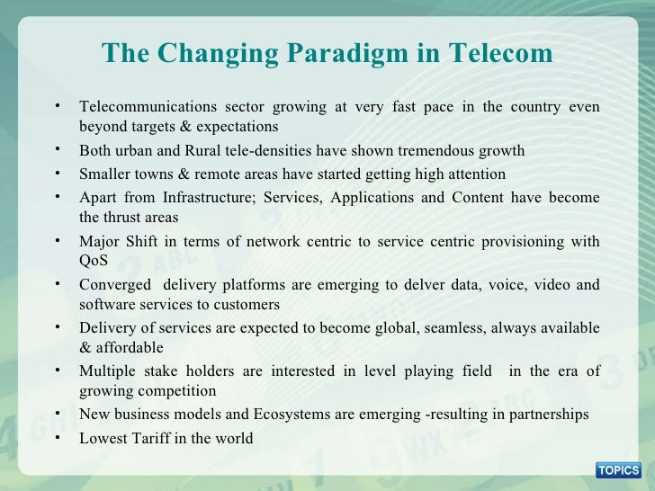 The Changing Paradigm in Telecom <ul><li>Telecommunications sector growing at very fast pace in the country even beyond ta...