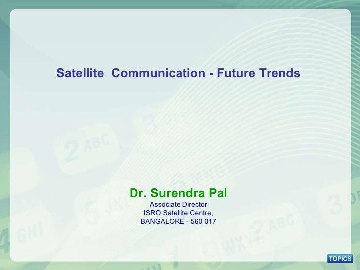 Satellite  Communication - Future Trends Dr. Surendra Pal Associate Director ISRO Satellite Centre, BANGALORE - 560 017