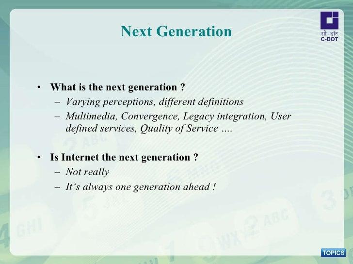 Next Generation <ul><li>What is the next generation ? </li></ul><ul><ul><li>Varying perceptions, different definitions </l...