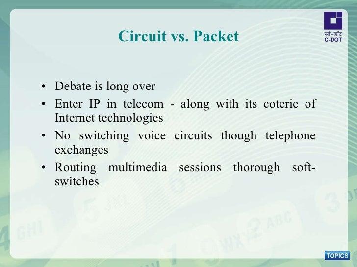 Circuit vs. Packet <ul><li>Debate is long over </li></ul><ul><li>Enter IP in telecom - along with its coterie of Internet ...