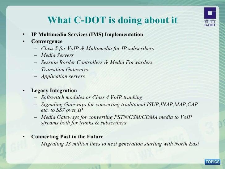 What C-DOT is doing about it <ul><li>IP Multimedia Services (IMS) Implementation </li></ul><ul><li>Convergence  </li></ul>...