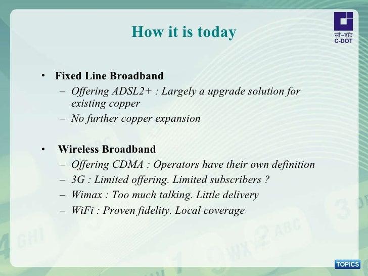 How it is today <ul><li>Fixed Line Broadband </li></ul><ul><ul><li>Offering ADSL2+ : Largely a upgrade solution for existi...