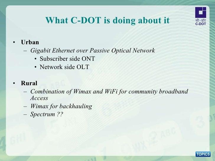 What C-DOT is doing about it <ul><li>Urban </li></ul><ul><ul><li>Gigabit Ethernet over Passive Optical Network </li></ul><...