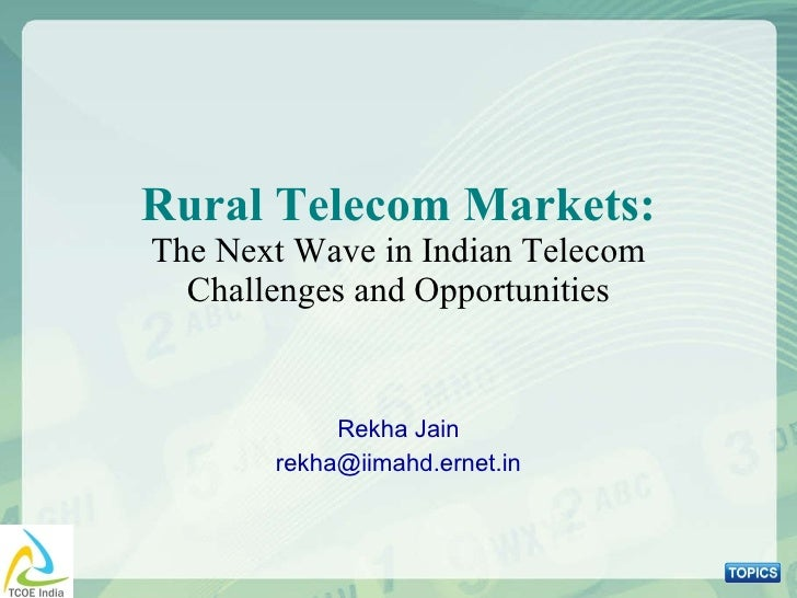 Rural Telecom Markets: The Next Wave in Indian Telecom Challenges and Opportunities Rekha Jain [email_address]