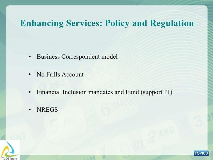 Enhancing Services: Policy and Regulation <ul><li>Business Correspondent model </li></ul><ul><li>No Frills Account </li></...