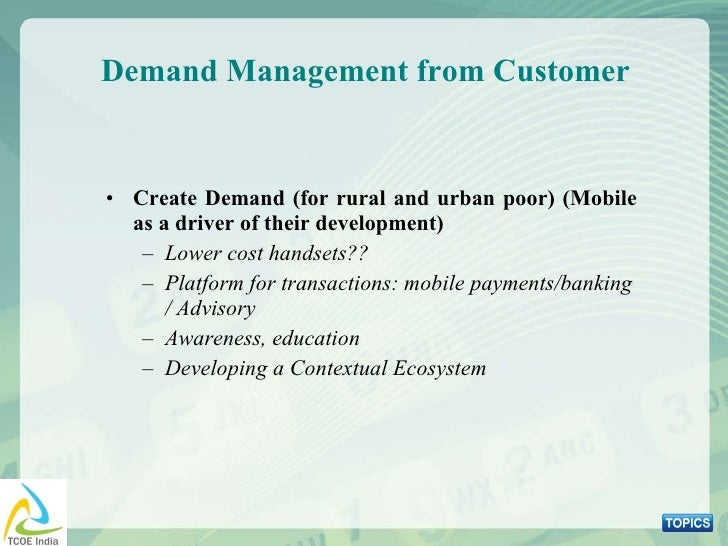 Demand Management from Customer <ul><li>Create Demand (for rural and urban poor) (Mobile as a driver of their development)...